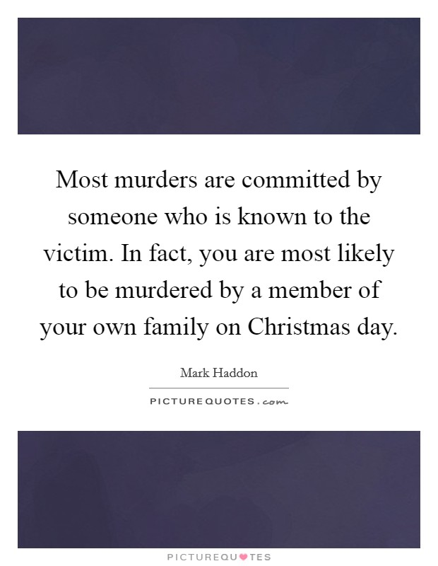Most murders are committed by someone who is known to the victim. In fact, you are most likely to be murdered by a member of your own family on Christmas day Picture Quote #1