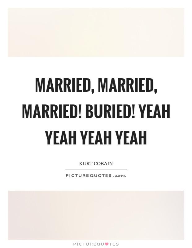 Married, Married, Married! Buried! Yeah yeah yeah yeah Picture Quote #1