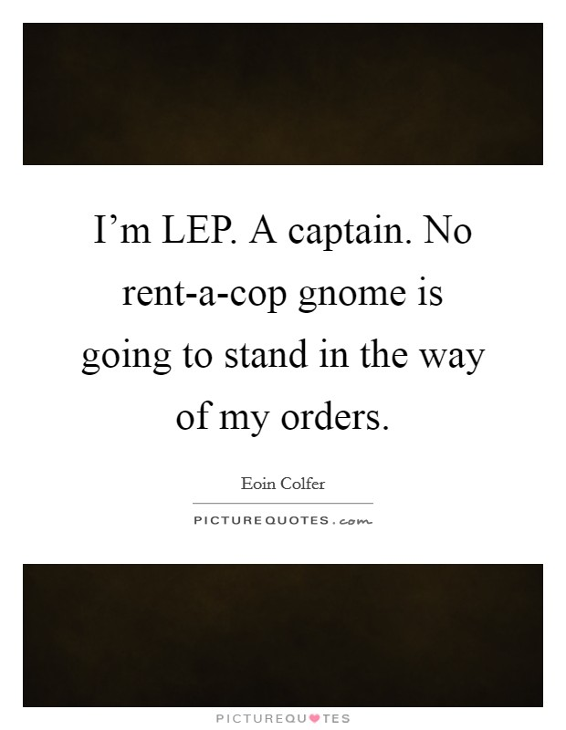 I'm LEP. A captain. No rent-a-cop gnome is going to stand in the way of my orders Picture Quote #1