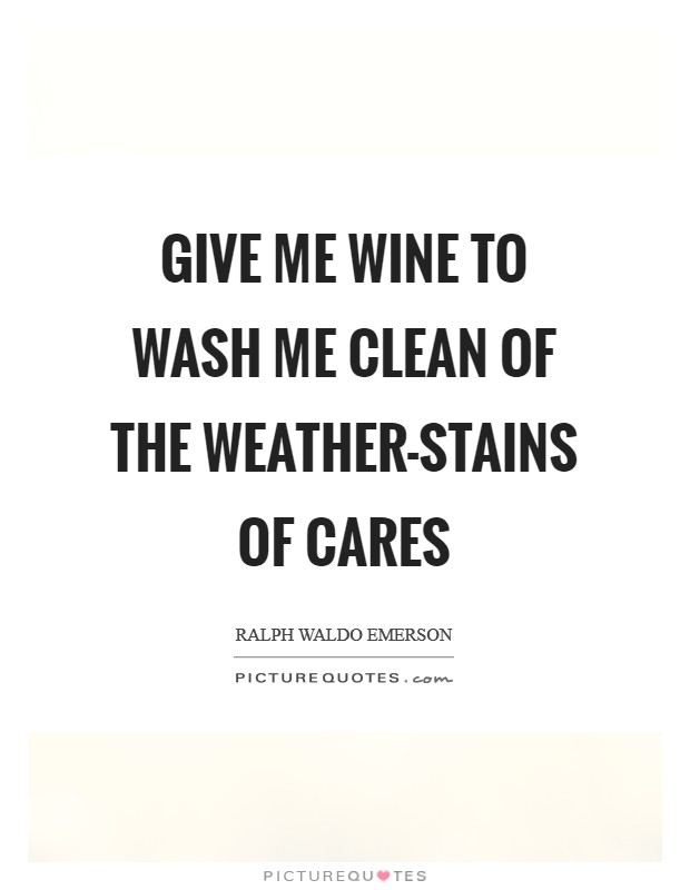 Give me wine to wash me clean of the weather-stains of cares Picture Quote #1