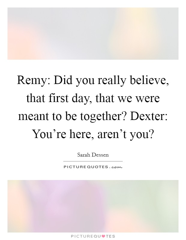 Remy: Did you really believe, that first day, that we were ...