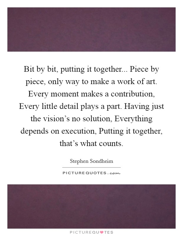Bit by bit, putting it together... Piece by piece, only way to make a work of art. Every moment makes a contribution, Every little detail plays a part. Having just the vision's no solution, Everything depends on execution, Putting it together, that's what counts Picture Quote #1