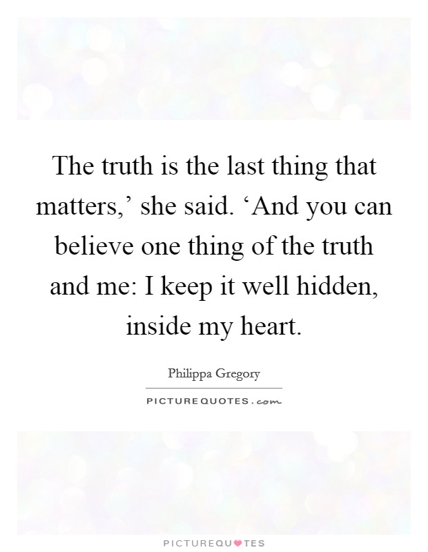 The truth is the last thing that matters,' she said. 'And you can believe one thing of the truth and me: I keep it well hidden, inside my heart Picture Quote #1