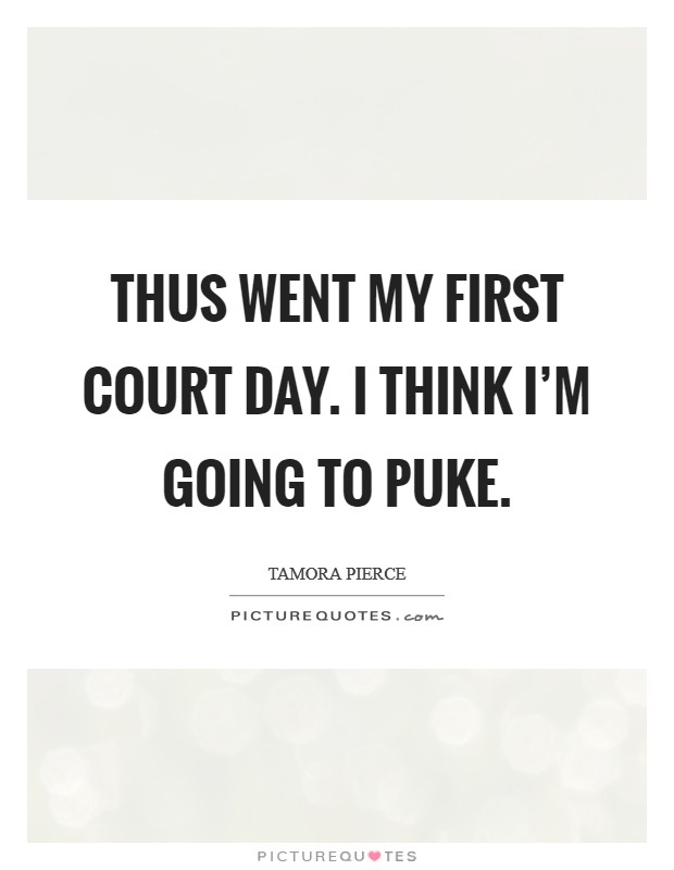 Thus went my first Court Day. I think I'm going to puke Picture Quote #1