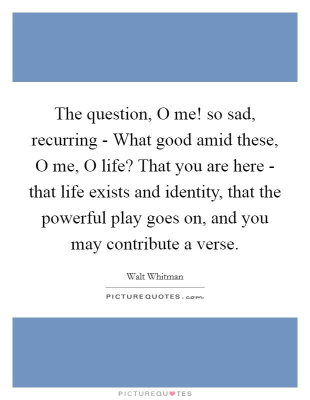 The question, O me! so sad, recurring - What good amid these, O me, O life? That you are here - that life exists and identity, that the powerful play goes on, and you may contribute a verse Picture Quote #1