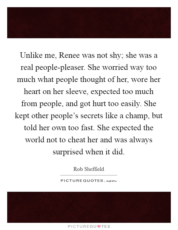Unlike me, Renee was not shy; she was a real people-pleaser. She worried way too much what people thought of her, wore her heart on her sleeve, expected too much from people, and got hurt too easily. She kept other people's secrets like a champ, but told her own too fast. She expected the world not to cheat her and was always surprised when it did Picture Quote #1
