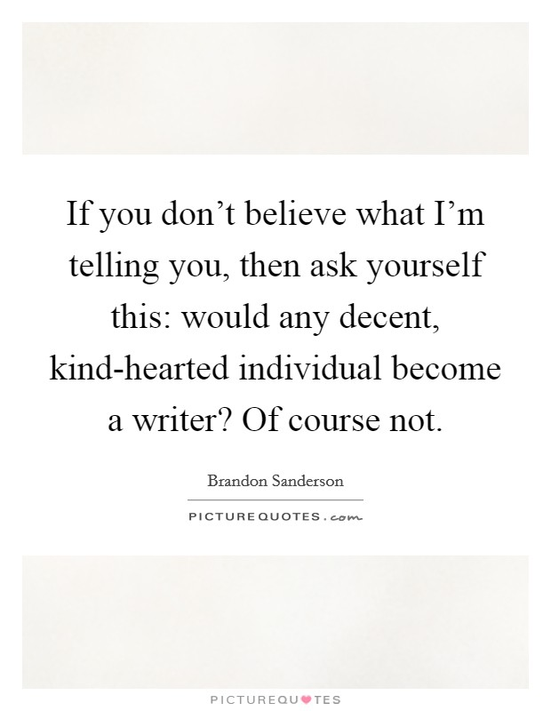 If you don't believe what I'm telling you, then ask yourself this: would any decent, kind-hearted individual become a writer? Of course not Picture Quote #1