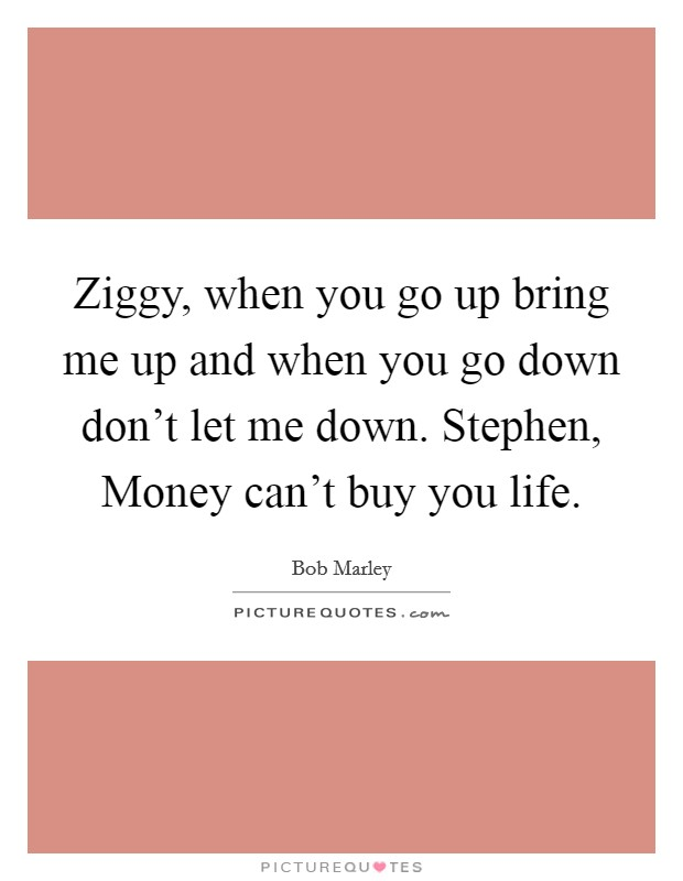 Ziggy, when you go up bring me up and when you go down don't let me down. Stephen, Money can't buy you life Picture Quote #1