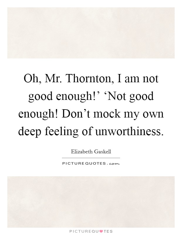 Oh, Mr. Thornton, I am not good enough!' 'Not good enough! Don't mock my own deep feeling of unworthiness Picture Quote #1