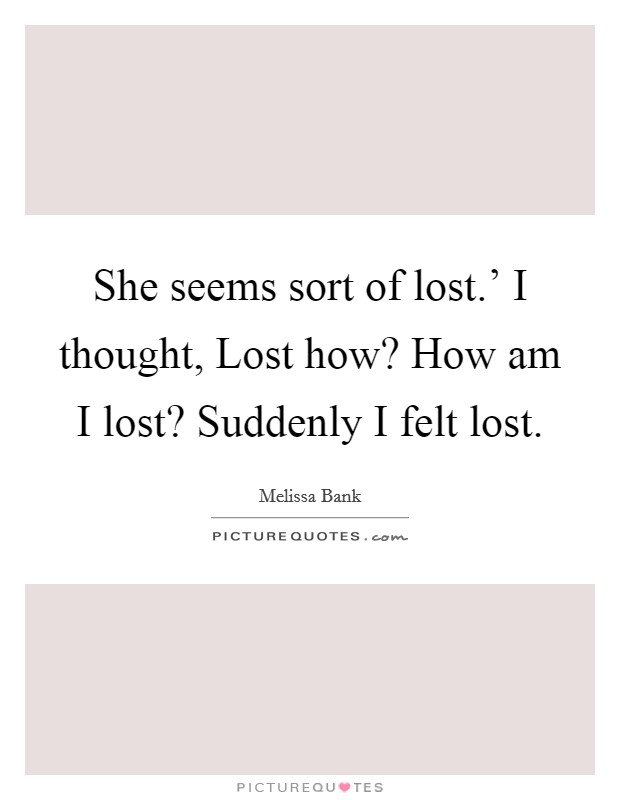 She seems sort of lost.' I thought, Lost how? How am I lost? Suddenly I felt lost Picture Quote #1