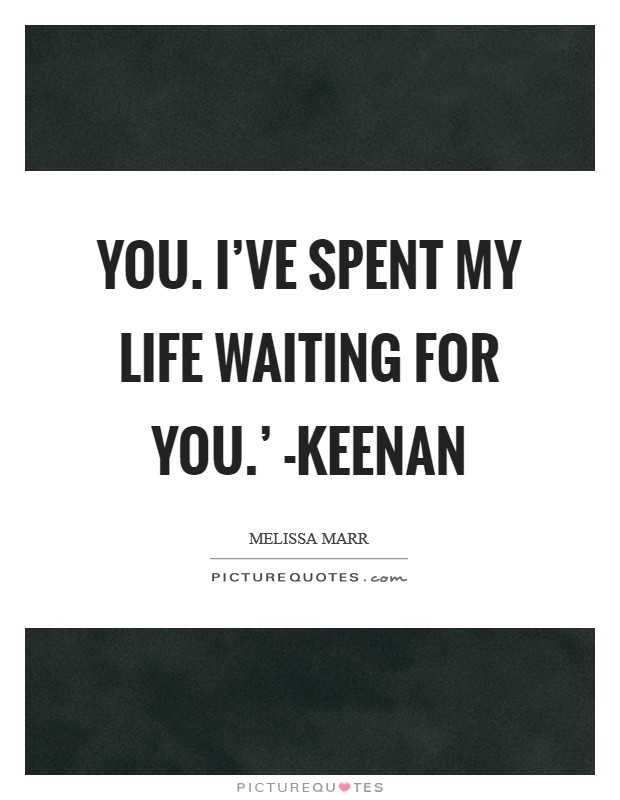 You. I've spent my life waiting for you.' -Keenan Picture Quote #1