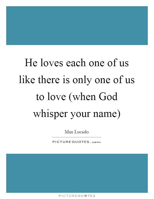 He loves each one of us like there is only one of us to love (when God whisper your name) Picture Quote #1
