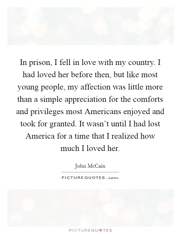 In prison, I fell in love with my country. I had loved her before then, but like most young people, my affection was little more than a simple appreciation for the comforts and privileges most Americans enjoyed and took for granted. It wasn't until I had lost America for a time that I realized how much I loved her Picture Quote #1