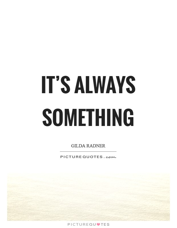 It's always something Picture Quote #1