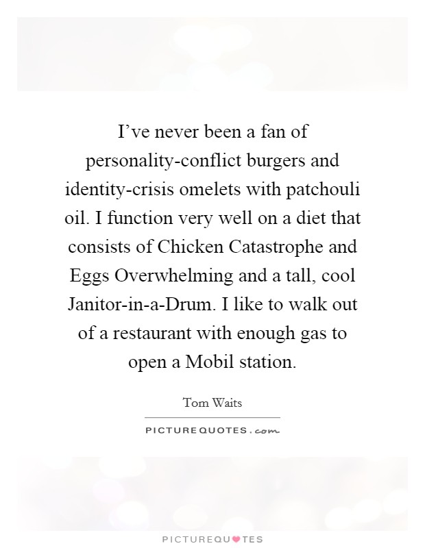 I've never been a fan of personality-conflict burgers and identity-crisis omelets with patchouli oil. I function very well on a diet that consists of Chicken Catastrophe and Eggs Overwhelming and a tall, cool Janitor-in-a-Drum. I like to walk out of a restaurant with enough gas to open a Mobil station Picture Quote #1