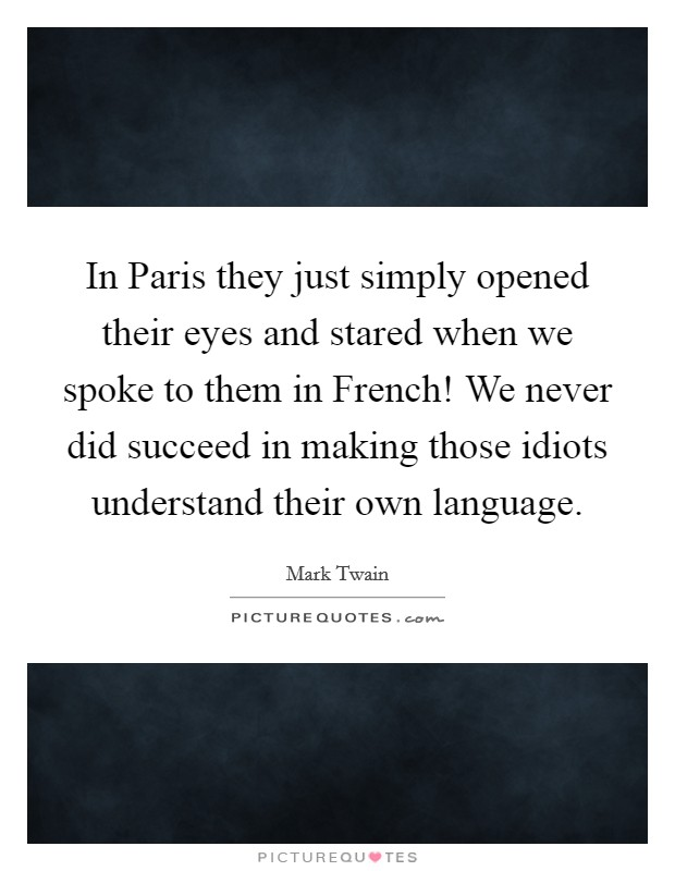 In Paris they just simply opened their eyes and stared when we spoke to them in French! We never did succeed in making those idiots understand their own language Picture Quote #1
