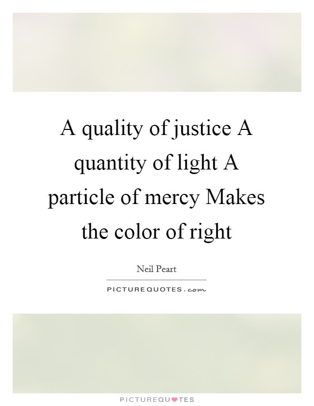 A quality of justice A quantity of light A particle of mercy Makes the color of right Picture Quote #1
