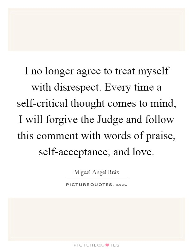 I no longer agree to treat myself with disrespect. Every time a self-critical thought comes to mind, I will forgive the Judge and follow this comment with words of praise, self-acceptance, and love Picture Quote #1