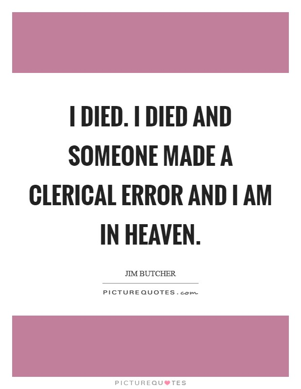 I died. I died and someone made a clerical error and I am in Heaven Picture Quote #1