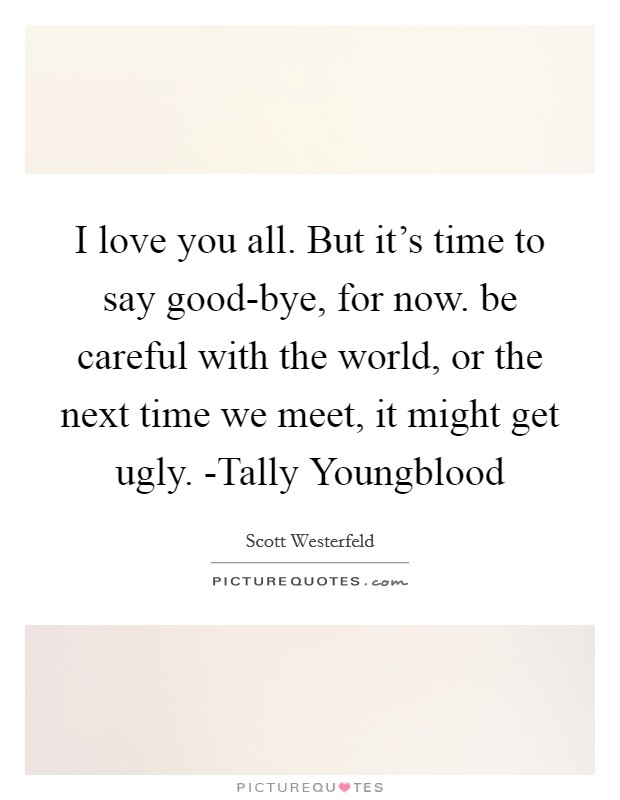 I love you all. But it's time to say good-bye, for now. be careful with the world, or the next time we meet, it might get ugly. -Tally Youngblood Picture Quote #1