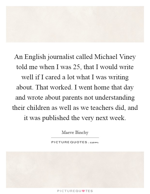 An English journalist called Michael Viney told me when I was 25, that I would write well if I cared a lot what I was writing about. That worked. I went home that day and wrote about parents not understanding their children as well as we teachers did, and it was published the very next week Picture Quote #1