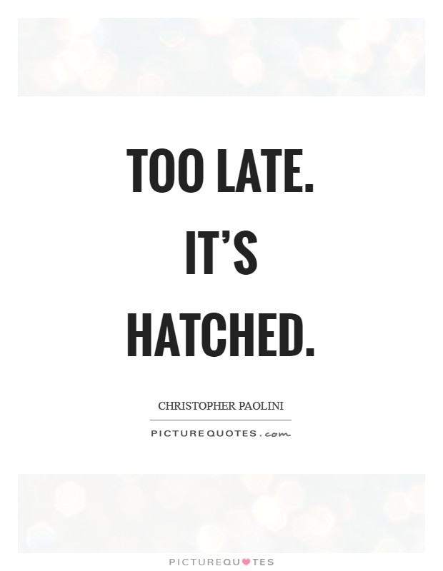 Too late. It's hatched Picture Quote #1