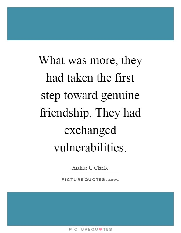 What was more, they had taken the first step toward genuine friendship. They had exchanged vulnerabilities Picture Quote #1