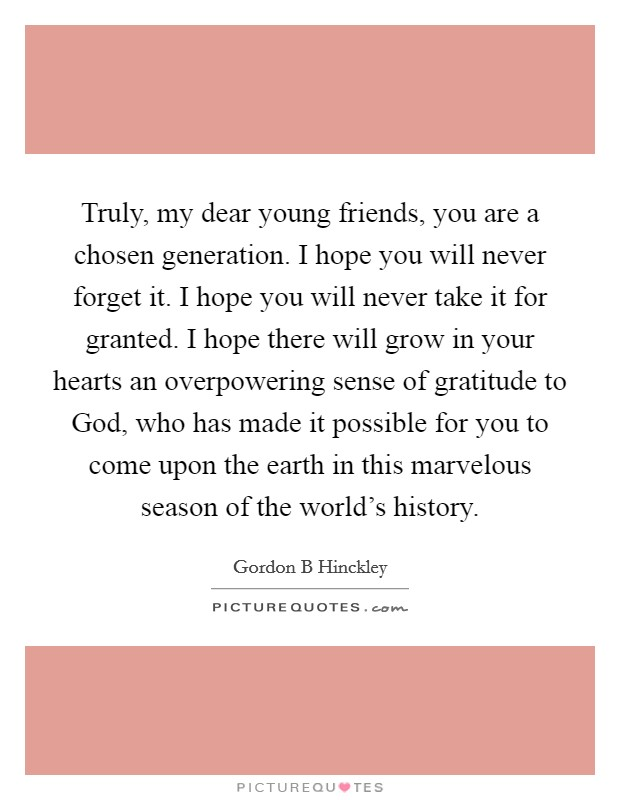Truly, my dear young friends, you are a chosen generation. I hope you will never forget it. I hope you will never take it for granted. I hope there will grow in your hearts an overpowering sense of gratitude to God, who has made it possible for you to come upon the earth in this marvelous season of the world's history Picture Quote #1