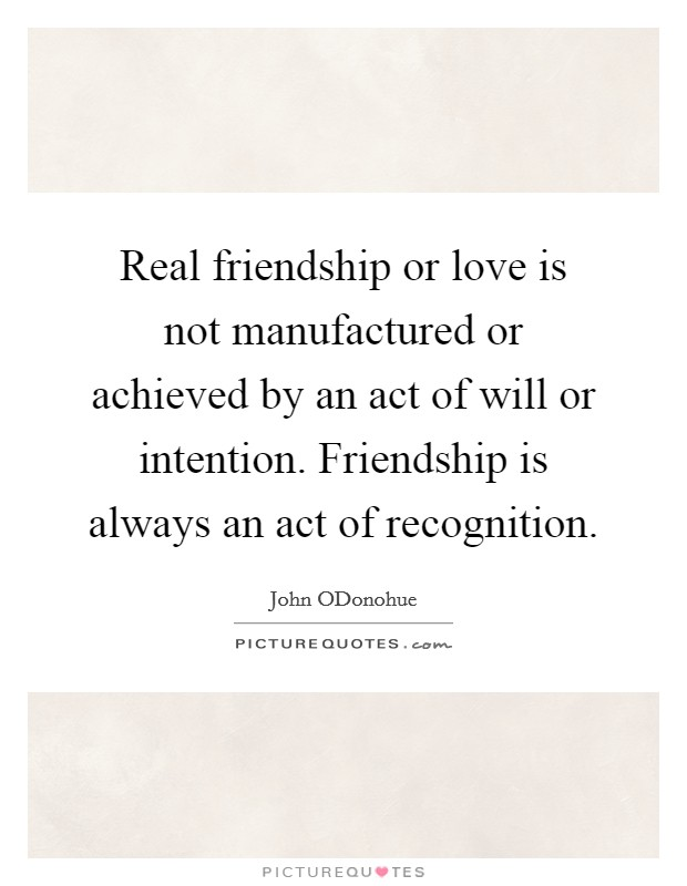 Real friendship or love is not manufactured or achieved by an act of will or intention. Friendship is always an act of recognition Picture Quote #1