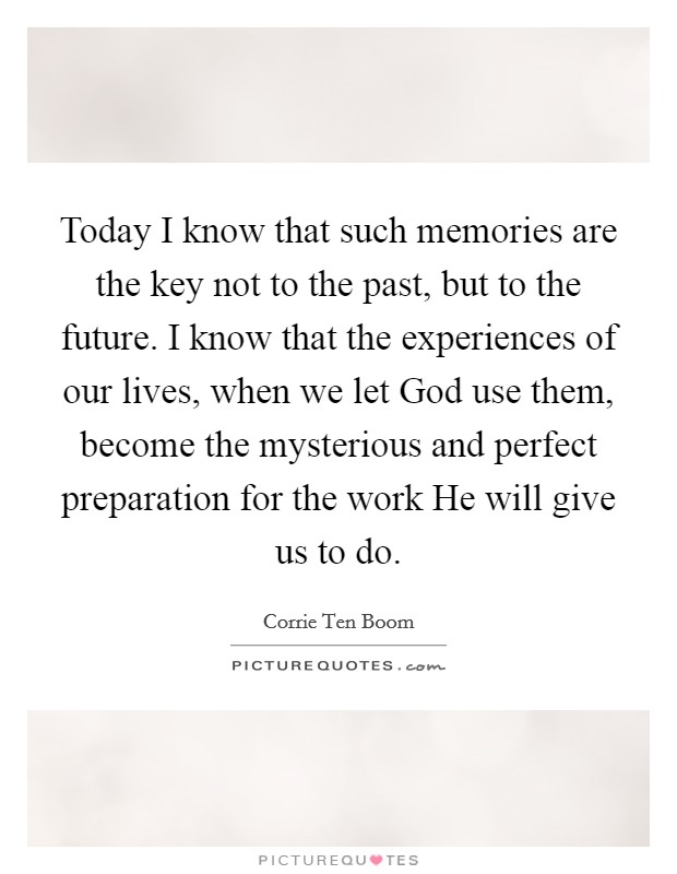 Today I know that such memories are the key not to the past, but to the future. I know that the experiences of our lives, when we let God use them, become the mysterious and perfect preparation for the work He will give us to do Picture Quote #1