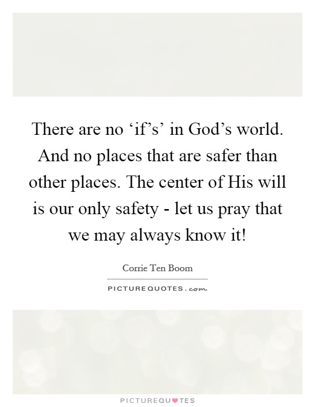 There are no 'if's' in God's world. And no places that are safer than other places. The center of His will is our only safety - let us pray that we may always know it! Picture Quote #1