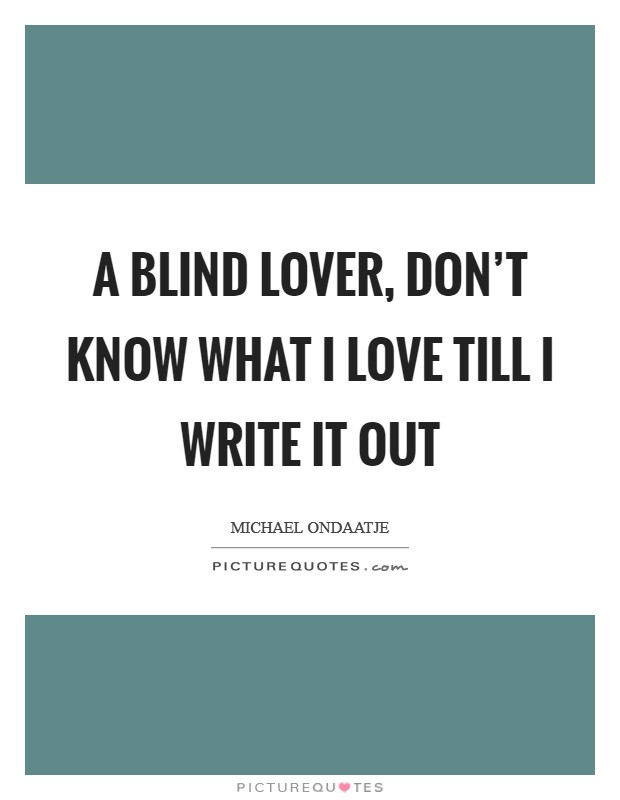 A blind lover, don't know what I love till I write it out Picture Quote #1