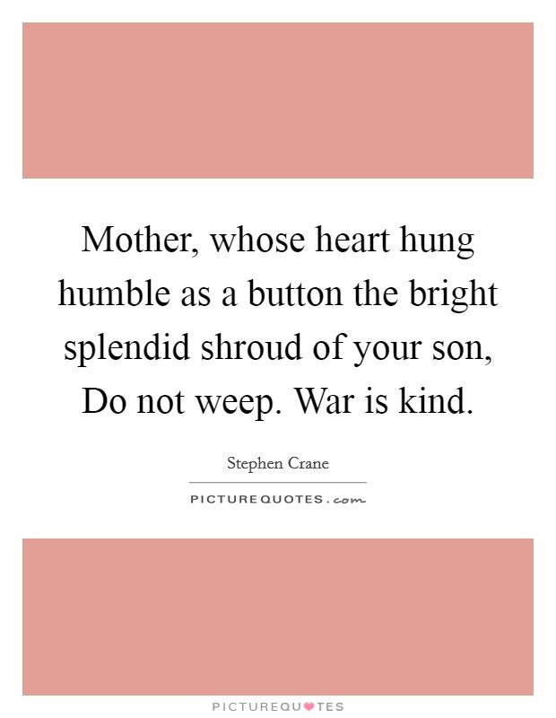 Mother, whose heart hung humble as a button the bright splendid shroud of your son, Do not weep. War is kind Picture Quote #1