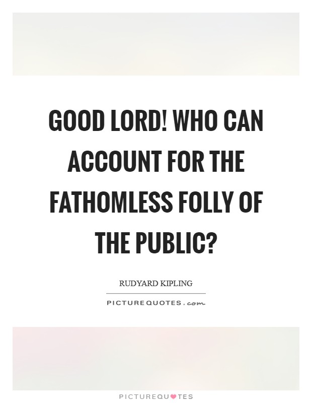 Good Lord! who can account for the fathomless folly of the public? Picture Quote #1