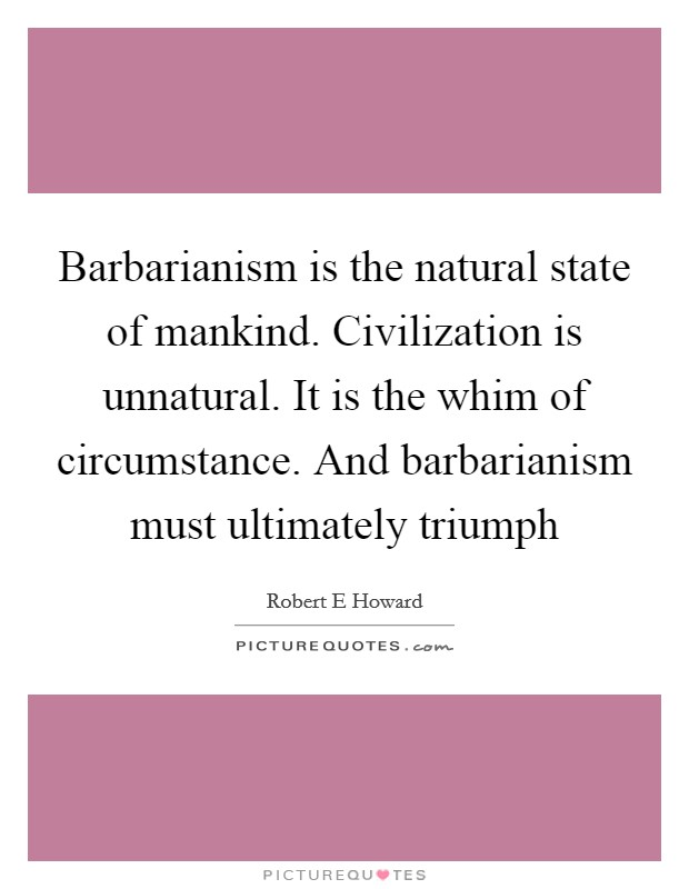 Barbarianism is the natural state of mankind. Civilization is unnatural. It is the whim of circumstance. And barbarianism must ultimately triumph Picture Quote #1