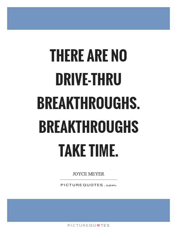 There are no drive-thru breakthroughs. Breakthroughs take time Picture Quote #1