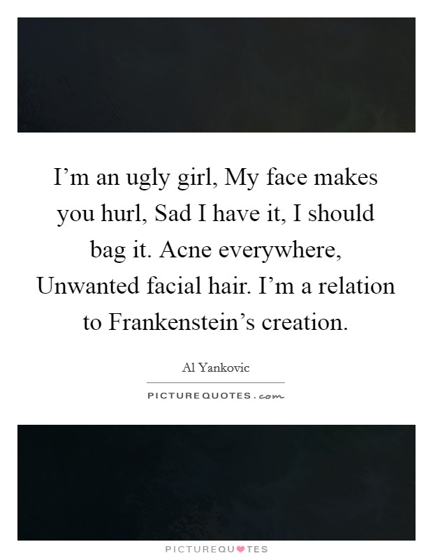 I'm an ugly girl, My face makes you hurl, Sad I have it, I should bag it. Acne everywhere, Unwanted facial hair. I'm a relation to Frankenstein's creation Picture Quote #1
