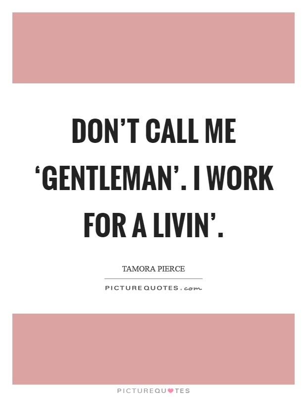 Don't call me 'gentleman'. I work for a livin' Picture Quote #1