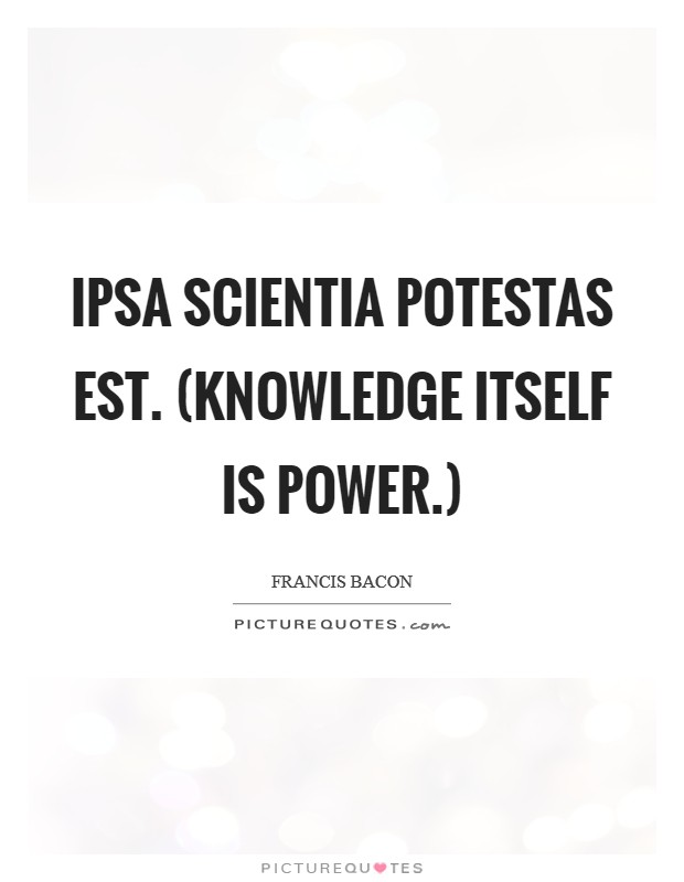 Ipsa scientia potestas est. (Knowledge itself is power.) Picture Quote #1