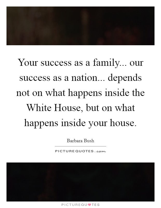 Your success as a family... our success as a nation... depends not on what happens inside the White House, but on what happens inside your house Picture Quote #1