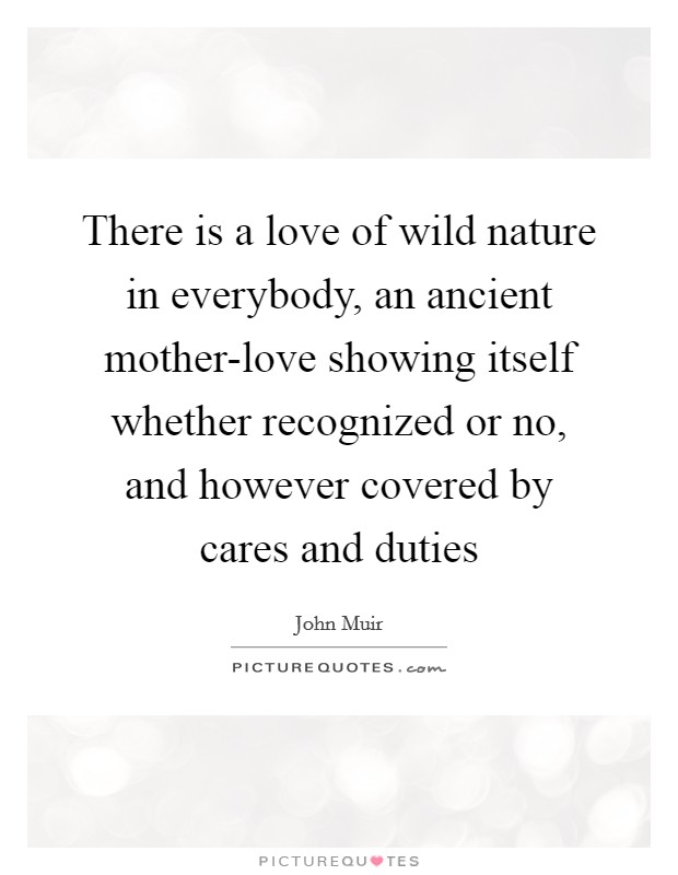 There is a love of wild nature in everybody, an ancient mother-love showing itself whether recognized or no, and however covered by cares and duties Picture Quote #1