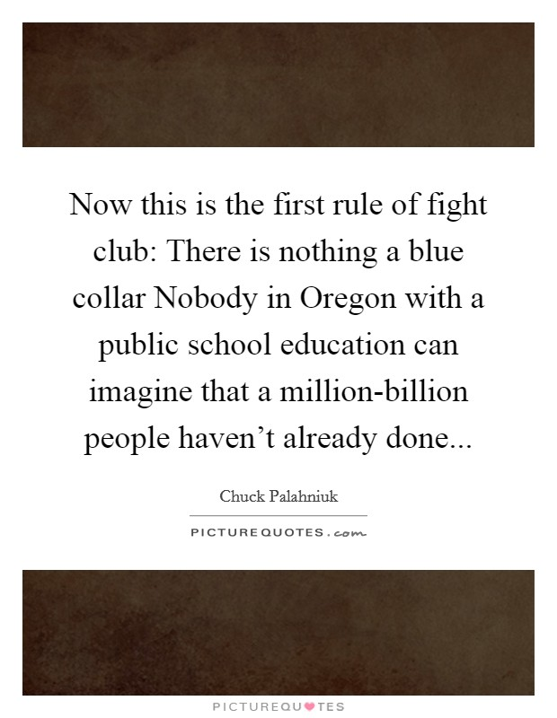 Now this is the first rule of fight club: There is nothing a blue collar Nobody in Oregon with a public school education can imagine that a million-billion people haven't already done Picture Quote #1