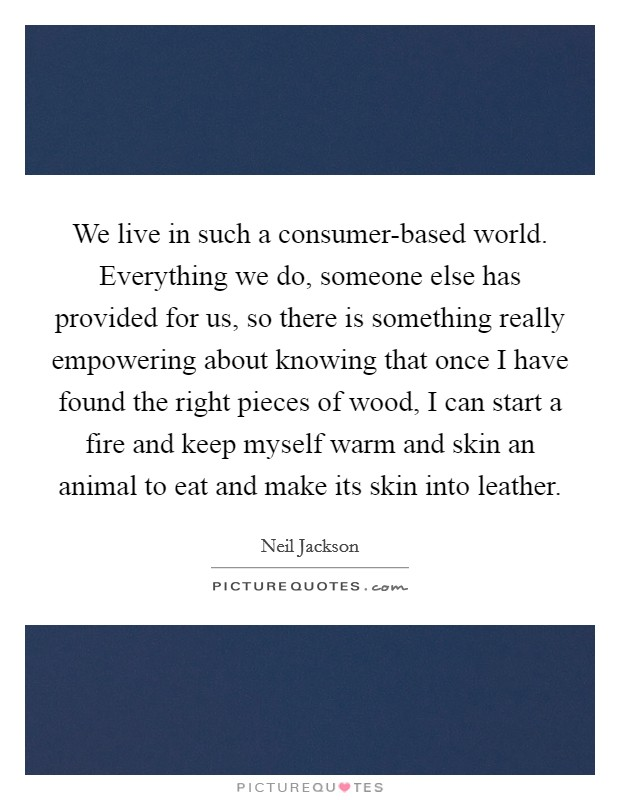 We live in such a consumer-based world. Everything we do, someone else has provided for us, so there is something really empowering about knowing that once I have found the right pieces of wood, I can start a fire and keep myself warm and skin an animal to eat and make its skin into leather Picture Quote #1