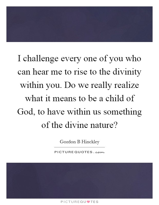 I challenge every one of you who can hear me to rise to the divinity within you. Do we really realize what it means to be a child of God, to have within us something of the divine nature? Picture Quote #1