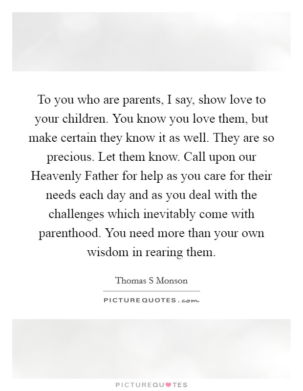To you who are parents, I say, show love to your children. You know you love them, but make certain they know it as well. They are so precious. Let them know. Call upon our Heavenly Father for help as you care for their needs each day and as you deal with the challenges which inevitably come with parenthood. You need more than your own wisdom in rearing them Picture Quote #1