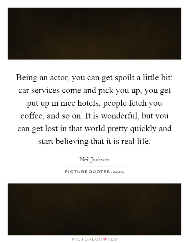 Being an actor, you can get spoilt a little bit: car services come and pick you up, you get put up in nice hotels, people fetch you coffee, and so on. It is wonderful, but you can get lost in that world pretty quickly and start believing that it is real life Picture Quote #1