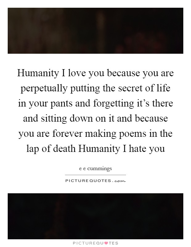 Humanity I love you because you are perpetually putting the secret of life in your pants and forgetting it's there and sitting down on it and because you are forever making poems in the lap of death Humanity I hate you Picture Quote #1