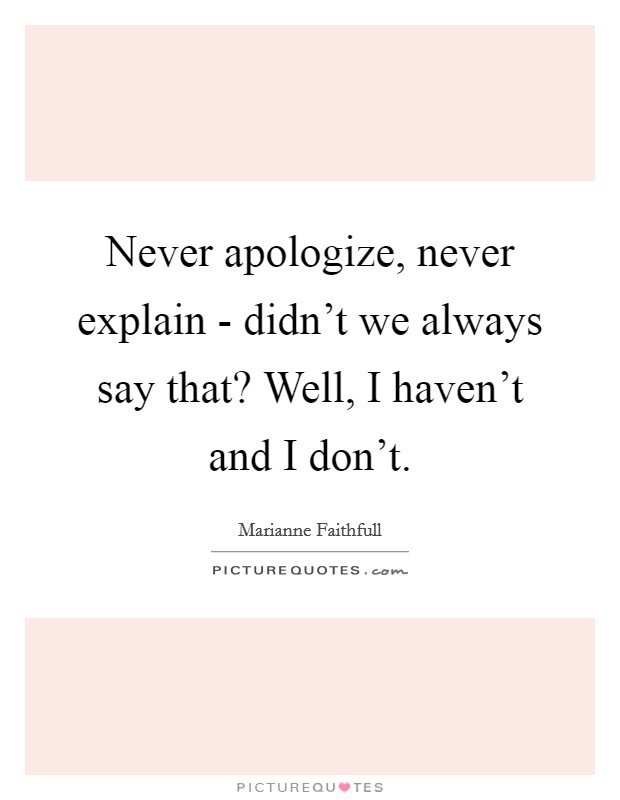 Never apologize, never explain - didn't we always say that? Well, I haven't and I don't Picture Quote #1