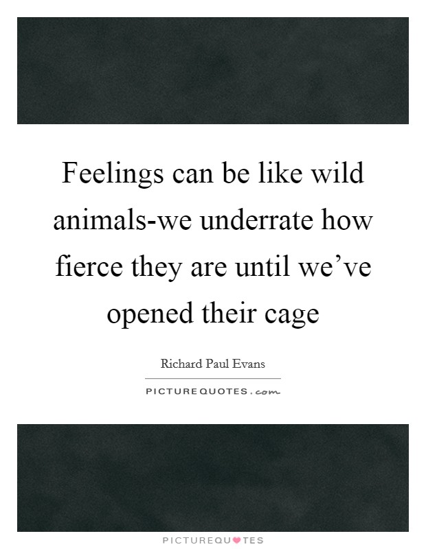 Feelings can be like wild animals-we underrate how fierce they are until we've opened their cage Picture Quote #1