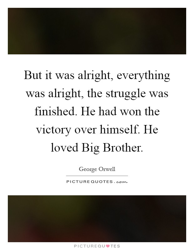 But it was alright, everything was alright, the struggle was finished. He had won the victory over himself. He loved Big Brother Picture Quote #1